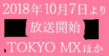 2018年10月7日より 放送開始TOKYO MX ほか